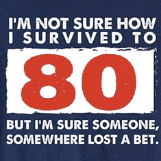 I'm Not Sure How I Survived To 80 But I'm Sure Someone, Somewhere Lost A Bet. T-Shirts