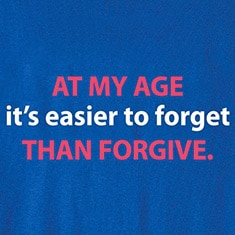 At My Age It's Easier To Forget Than Forgive. T-Shirts