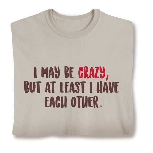 829b6fb8da I May Be Crazy, But At Least I Have Each Other. Shirts at What on ...