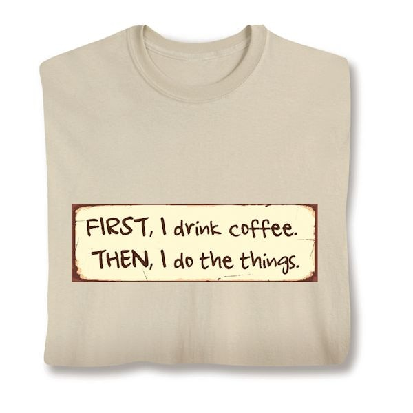 bf0865a60 First, I Drink Coffee. Then, I Do The Things. Shirts   What on Earth    CY1271