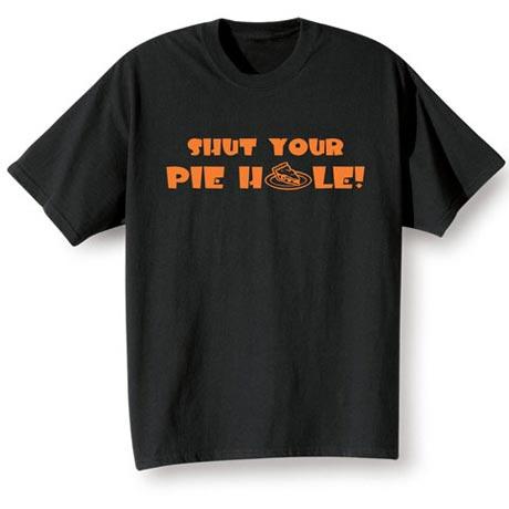 Shut Your Pie Hole Shirt