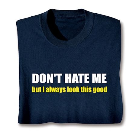 Don't Hate Me But I Always Look This Good. T-Shirts