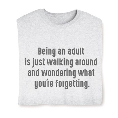 Being An Adult Is Just Walking Around And Wondering What Your Forgetting Shirts