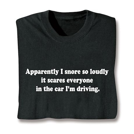 Apparently I Snore So Loudly It Scares Everyone In The Car I'M Driving Shirts