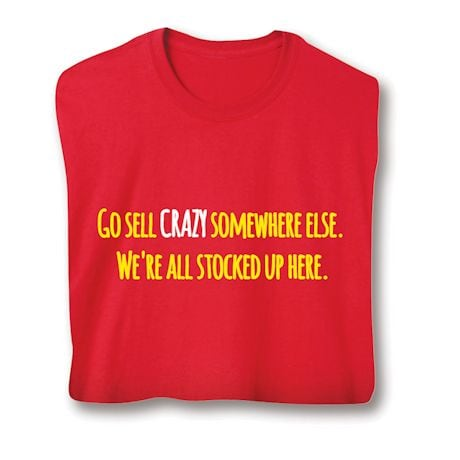 Go Sell Crazy Somewhere Else. We're All Stocked Up Here. Shirts