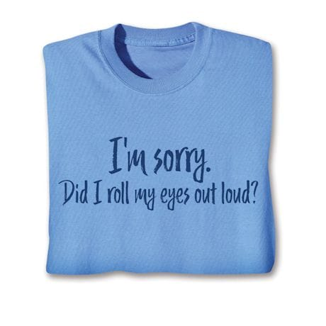 I'M Sorry. Did I Roll My Eyes Out Loud? Shirts