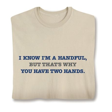 I'M A Handful. That's Why You Have Two Hands Shirts