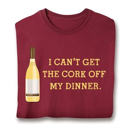 I Can't Get The Cork Off My Dinner. Shirts