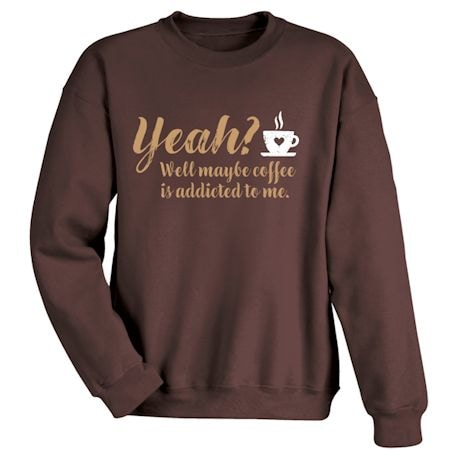 Yeah? Well Maybe Coffee Is Addicted To Me. Shirts