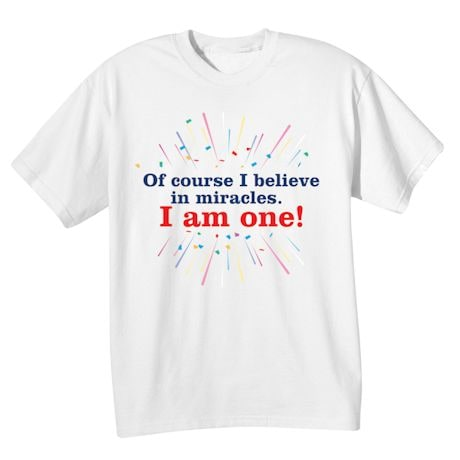 Of Course I Believe In Miracles. I Am One! Shirts