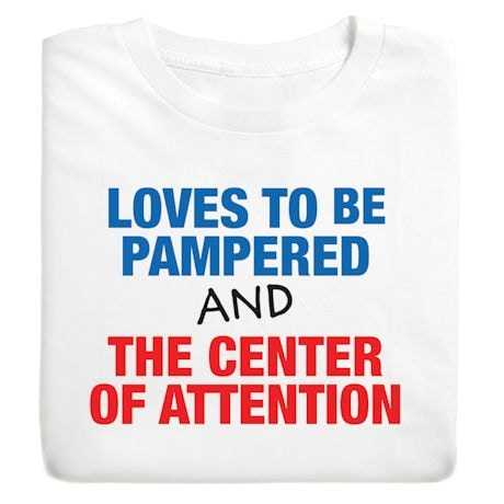Love To Be Pamper And The Center Of Attention Shirts