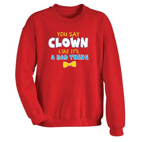 You Say Clown Like It's A Bad Thing T-Shirts