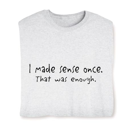 I Made Sense Once. That Was Enough. Shirts