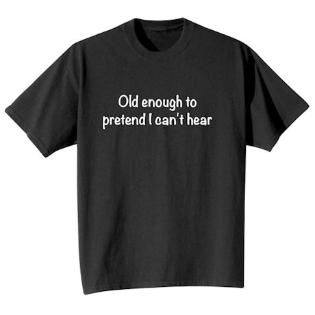 Old Enough To Pretend I Can't Hear Shirts