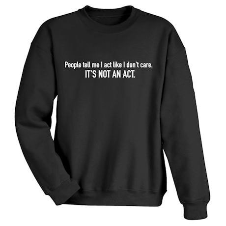 People Tell Me I Act Like I Don't Care. It's Not An Act. Shirts