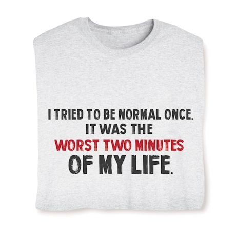 I Tried To Be Normal Once It Was The Worst Two Minutes Of My Life. Shirts