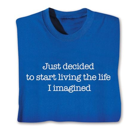 Just Decided To Start Living The Life I Imagined. Shirts
