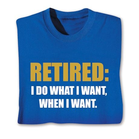 Retired: I Do What I Want When I Want T-Shirts