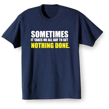 Sometimes It Takes Me All Day To Get Nothing Done T-Shirts