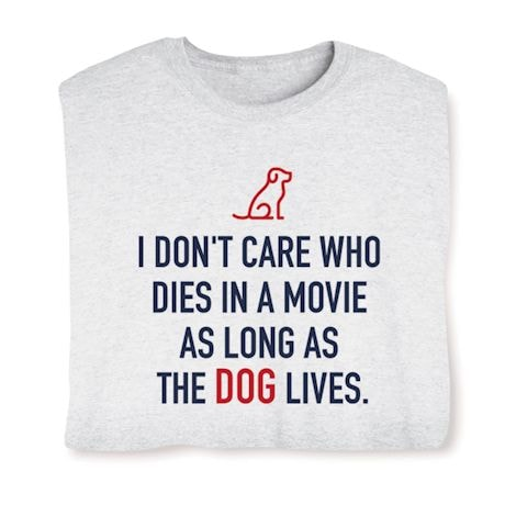 I Don't Care Who Dies In A Movie As Long As The Dog Lives Shirts