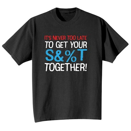It's Never Too Late To Get Your S&%T Together! Shirts