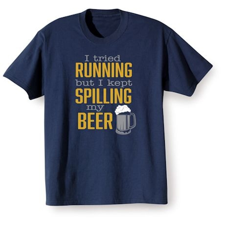 I Tried Running But I Kept Spilling My Beer Shirts