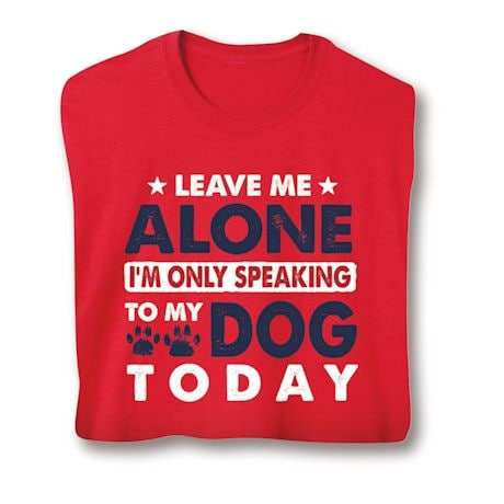 Leave Me Alone I'm Only Speaking To My Dog Today Shirts