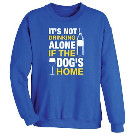 It's Not Drinking Alone If The Dog's Home Shirts