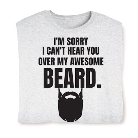 I'm Sorry I Can't Hear You Over My Awsome Beard. T-Shirts