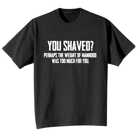 You Shaved? Perhaps The Weight Of Manhood Was Too Much For You? Shirts