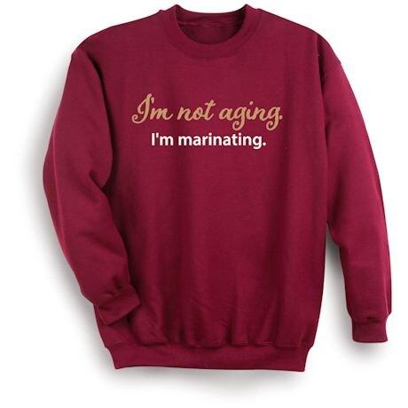 I'm Not Aging. I'm Marinating. Shirts