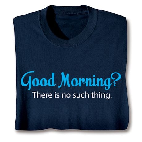 Good Morning?  There Is No Such Thing. Shirts