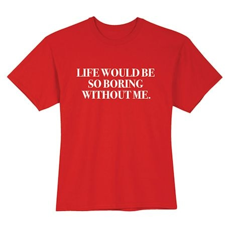Life Would Be So Boring Without Me Shirts