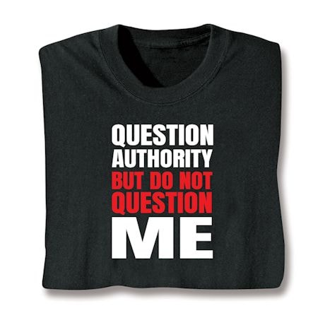 Question Authority But Do Not Question Me Shirts