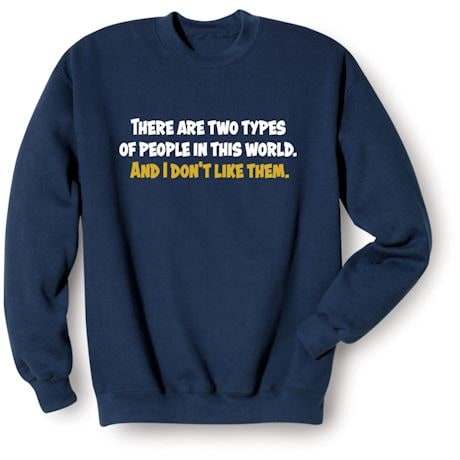 There Are Two Types Of People In This World. And I Don't Like Them. Shirts
