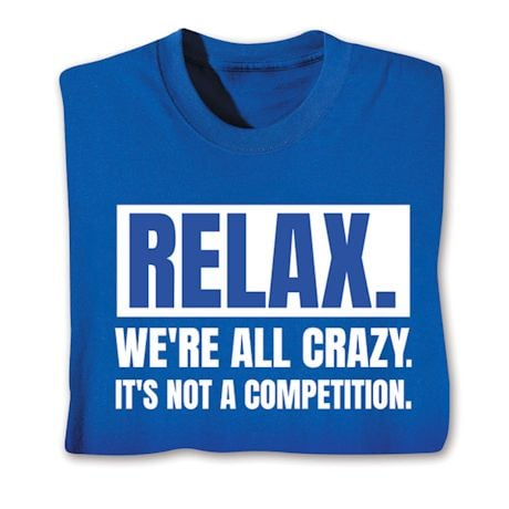Relax. We.Re All Crazy. It's Not A Competition. Shirts