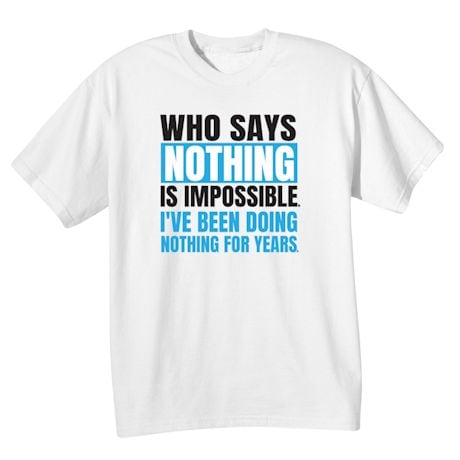 Who Says Nothing Is Impossible I'Ve Been Doing Nothing For Years Shirts