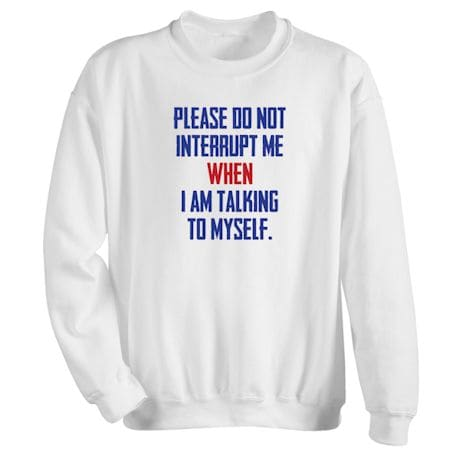 Please Do Not Interrupt Me When I'm Talking To Myself Shirts