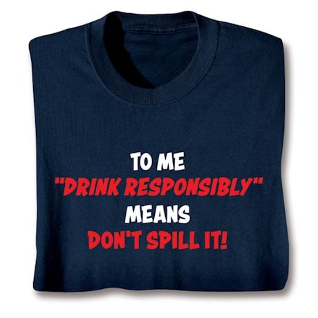 To Me 'Drink Responsibly' Means Don't Spill It! T-Shirts