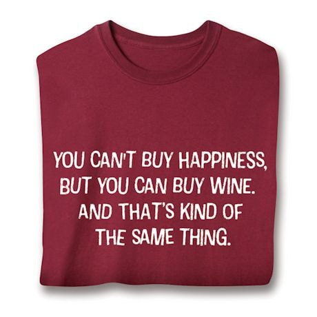 You Can't Buy Happiness, But You Can Buy Wine, And That's Kind Of The Same Thing. Shirts