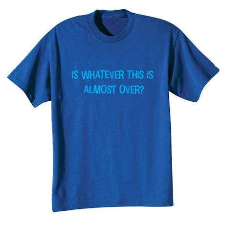 Is Whatever This Is Almost Over? Shirts