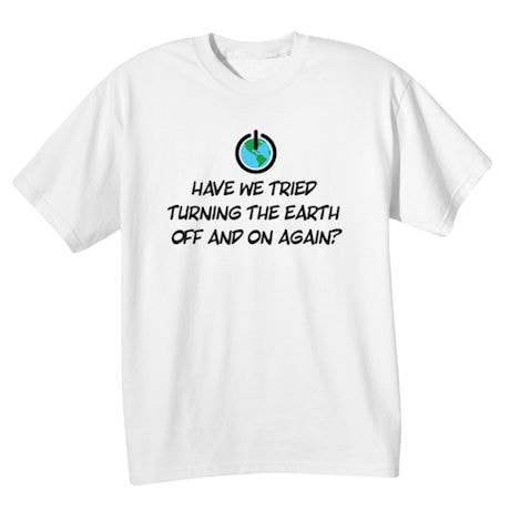 Have We Tried Turning The Earth Off And On Again? Shirts