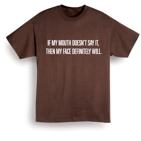 If My Mouth Doesn't Say It. Then My Face Definitely Will. Shirts