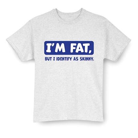 I'm Fat, But I Identify As Skinny.  Shirts
