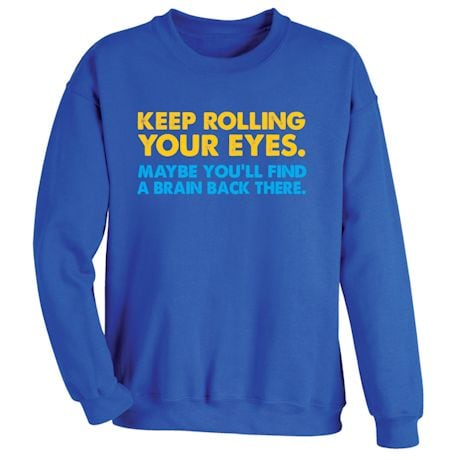 Keep Rolling Your Eyes. Maybe You'll Find A Brain Back There. Shirts