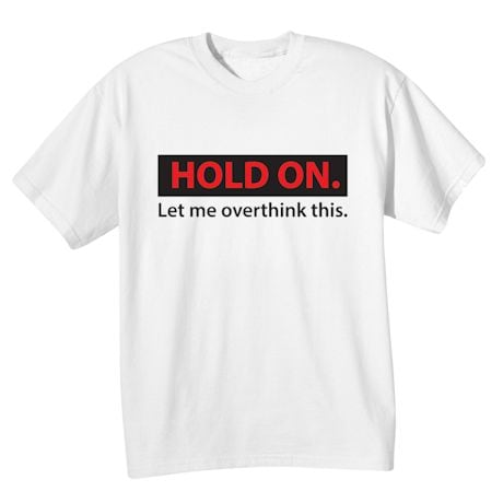 Hold On. Let Me Overthink This. Shirts