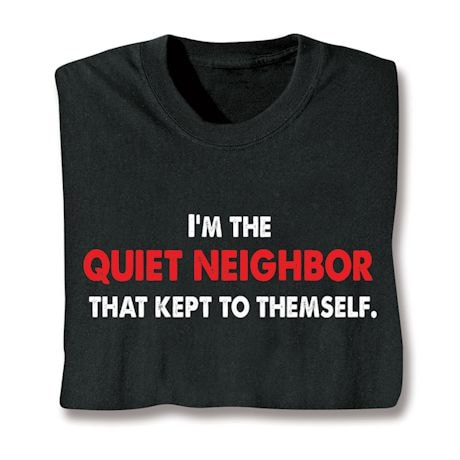 I'm The Quiet Neichbor That Kept To Themselves. Shirts