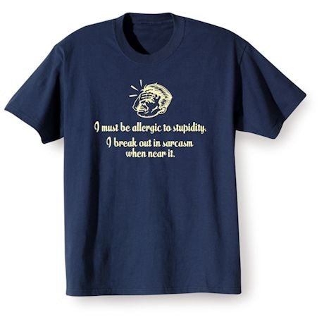 I Must Be Allergic To Stupidity. I Break Out In Sarcasm When Near It. Shirts