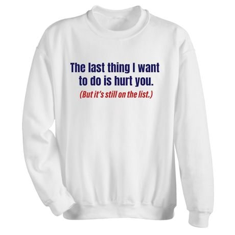 The Last Thing I Want To Do Is Hurt You. (But It's Still On The List.) Shirts