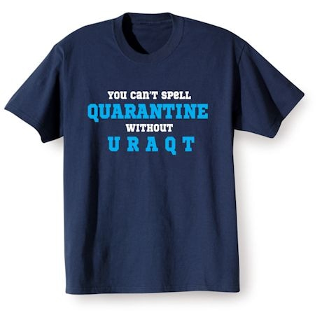 You can't spell Quarantine without U R A Q T